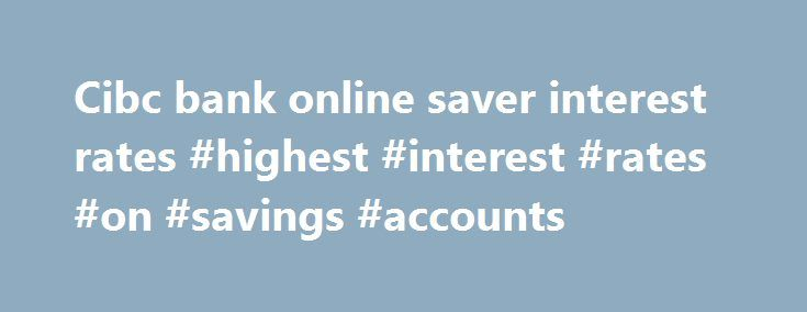 Cibc bank online saver interest rates #highest #interest #rates #on #savings #accounts http://savings.remmont.com/cibc-bank-online-saver-interest-rates-highest-interest-rates-on-savings-accounts/  Cibc bank online saver interest rates Find the right CIBC chequing or savings bank account...