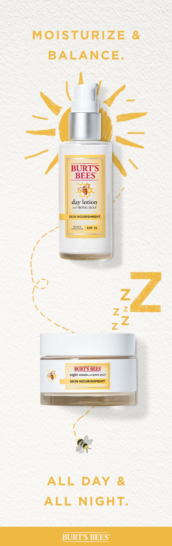 One skin care line. Two hard-working products. Too many benefits to count. Burt's Bees Skin Nourishment Day Lotion with SPF 15 and Skin Nourishment Night Cream with Royal Jelly. Start your day with a non-greasy face lotion with SPF 15 and hydrate all night with a wrinkle-reducing night cream that's the one of our best for normal to combination skin.