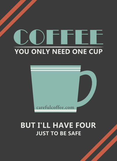 Coffee   You Only Need One Cup . But Iu0027ll Have Four Just To Be Safe. Visit  Careful Coffee For Your Dose Of Coffee Humor.