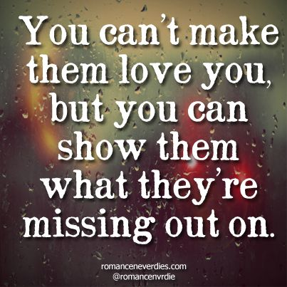 you can't make them love you, but you can show them what they're missing out on