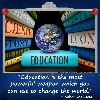 """Education is the most powerful weapon which you can use to change the world.""  ~ Nelson Mandela  (Download a FREE one page poster for this quote on: http://www.uniqueteachingresources.com/Quotes-About-Education.html)"