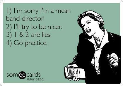 1) I'm sorry I'm a mean band director. 2) I'll try to be nicer. 3) 1 & 2 are lies. 4) Go practice. My band director showed this to me on her phone today! <3