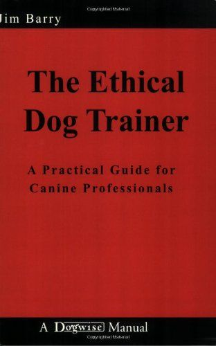 The Ethical Dog Trainer: A Practical Guide for Canine Professionals (Dogwise Manual) by Jim Barry