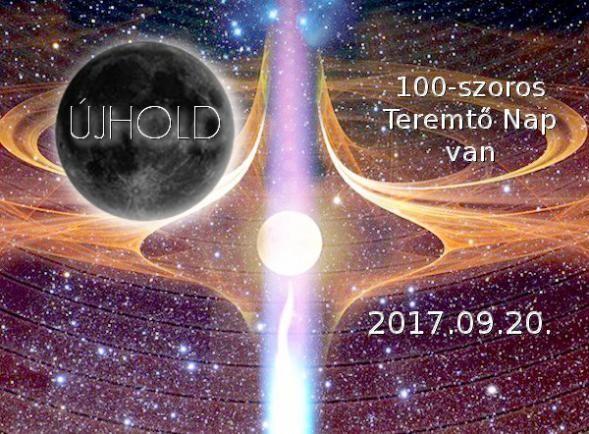 Emlékeztető !!!  2017.09.20-án 08:29-kor ÚJHOLD-kor ismét 100-szoros Teremtő Nap van.