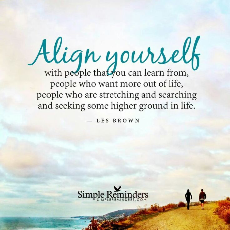 Align yourself with people that you can learn from, people who want more out of…