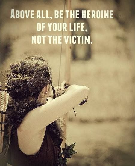 Women... Above all, be the heroine of your life. Not the victim!