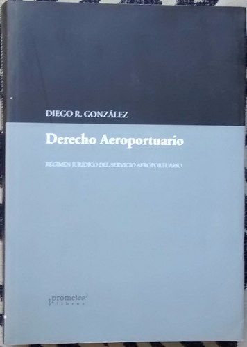 Derecho Aeroportuario - Diego R. González Ed. Prometeo $340
