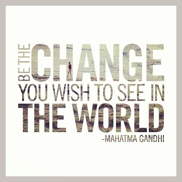 """Be the change you wish to see in the world."" -Mahatma Gandhi #quote"