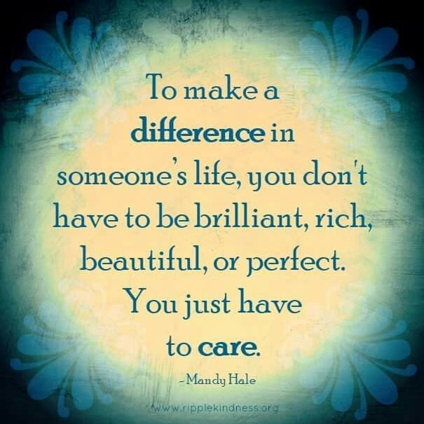 To make a difference in someone's life, you don't have to be brilliant, rich, beautiful, or perfect. You just have to care. – Mandy Hale