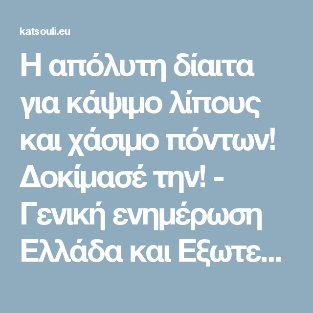 H απόλυτη δίαιτα για κάψιμο λίπους και χάσιμο πόντων! Δοκίμασέ την! - Γενική ενημέρωση Ελλάδα και Εξωτερικό