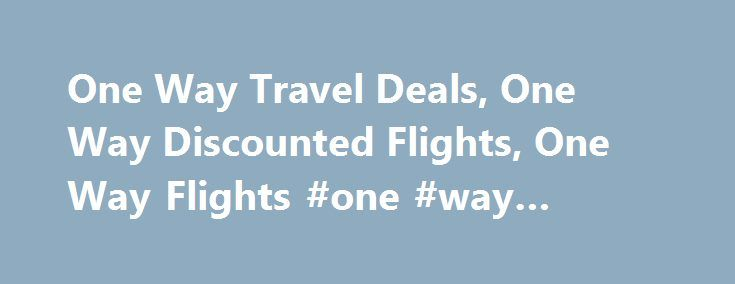 One Way Travel Deals, One Way Discounted Flights, One Way Flights #one #way #flight #deals http://entertainment.remmont.com/one-way-travel-deals-one-way-discounted-flights-one-way-flights-one-way-flight-deals-3/  #one way flight deals # One Way Travel Discounts Cheap One Way Travel with Globester One-way flights allow travelers to plan a trip that�s open-ended…