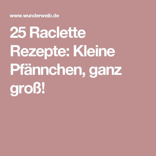 25 Raclette Rezepte: Kleine Pfännchen, ganz groß!