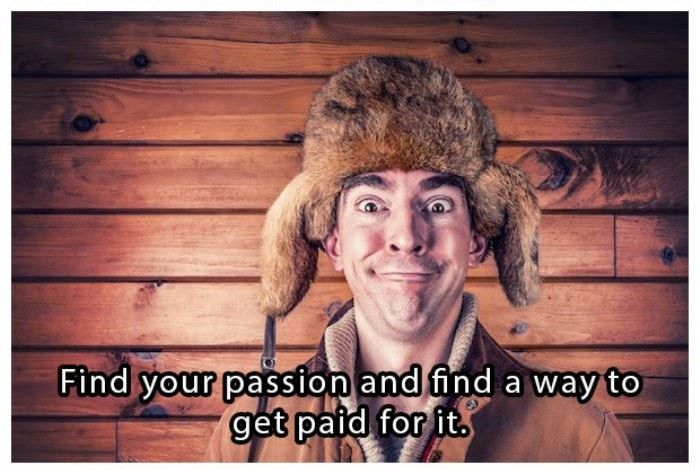 Find your passion and find a way to get paid for it | www.piclectica.com #piclectica