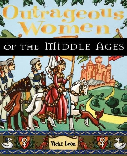 Outrageous Women of the Middle Ages - Fascinating stories of women who stepped outside of their traditional roles to lead exciting and courageous adventures!
