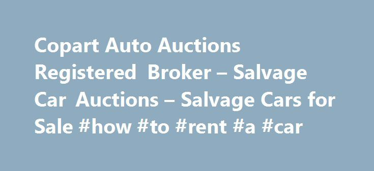 Copart Auto Auctions Registered Broker – Salvage Car Auctions – Salvage Cars for Sale #how #to #rent #a #car http://car.remmont.com/copart-auto-auctions-registered-broker-salvage-car-auctions-salvage-cars-for-sale-how-to-rent-a-car/  #cars for # How can you buy cars at Copart.com? Welcome to SalvageReseller.com, the most convenient place on the web to purchase used vehicles from a Copart Registered Broker. If you're looking to find great deals on salvage cars for sale, you've come to the…