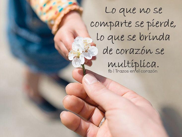 Lo que no se comparte se pierde, lo que se brinda de corazón se multiplica.