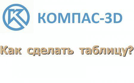 Как сделать таблицу в программе Компас 3D?