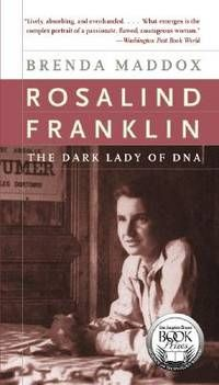 The Dark Lady of DNA by Brenda Maddox (2003): In 1962, Maurice Wilkins, Francis Crick, and James Watson received the Nobel Prize, but it was Rosalind Franklin's (1920-1958) data and photographs of DNA that led to their discovery. Tells a powerful story of a remarkably single-minded, forthright, and tempestuous young woman who was airbrushed out of the greatest scientific discovery of the twentieth century.