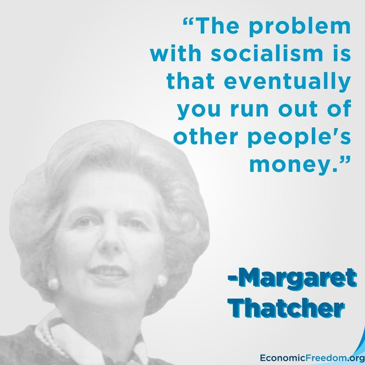 """""""The problem with socialism is that eventually you run out of other people's money"""" - Margaret Thatcher"""
