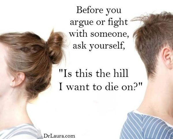 Dr. Laura: How to Fight Fair in Your Marriage--THIS IS THE YARDSTICK I USE  BEFORE DISAGREEING--IS IT WORTH IT OR DO I LET IT GO OR FIND A MIDDLE GROUND WE BOTH CAN LIVE WITH.  WHEN IT COMES TO MY DEEPLY HELD BELIEFS I SAY HELL YES I WILL DIE DEFENDING THEM !!