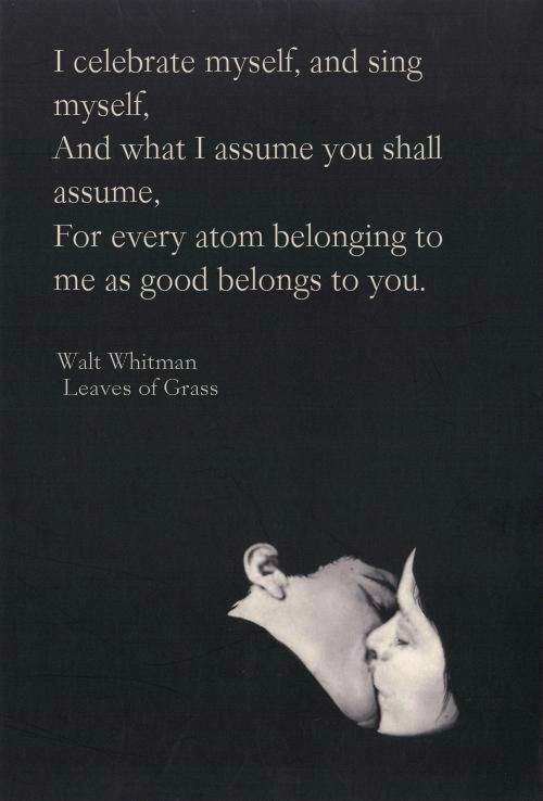 """""""I celebrate myself, and sing myself,  And what I assume you shall assume, For every atom belonging to me as good belongs to you.""""  ― Walt Whitman, Leaves of Grass"""