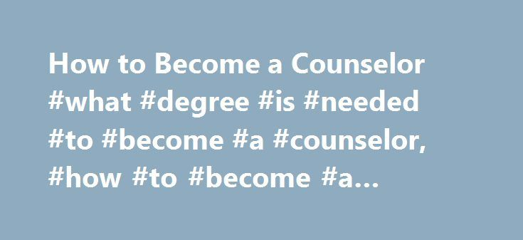 How to Become a Counselor #what #degree #is #needed #to #become #a #counselor, #how #to #become #a #counselor http://broadband.remmont.com/how-to-become-a-counselor-what-degree-is-needed-to-become-a-counselor-how-to-become-a-counselor/  # How to Become a Counselor: Education and Training Requirements Median Annual Salary (2015) Source: U.S. Bureau of Labor Statistics Counselors can work with people of all ages, from children to adolescents to adults. The typical work of a counselor may…