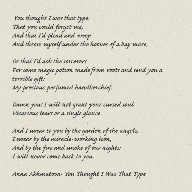 "Anna Akhmatova:  ""And I swear to you by the garden of the angels,/I swear by the miracle-working icon,/And by the fire and smoke of our nights,/I will never come back to you."""