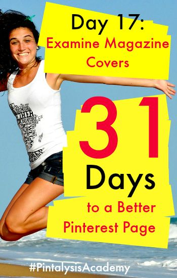 Day 17 for 31 Days to a Better Pinterest Page. Find out how magazine covers can help you create amazing pins. #PintalysisAcademy www.mcngmarketing...