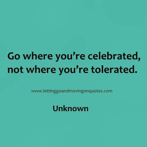 Go where youre celebrated, not where youre tolerated