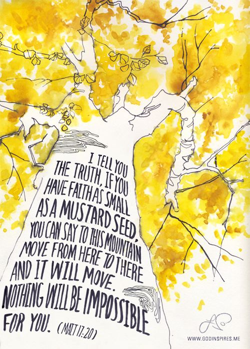"""via Painted Verses Illustration #5 out of 52""""I tell you the truth, if you have faith as small as a mustard seed, you can say to this mountain, 'Move from here to there' and it will move. Nothing will be impossible for you.""""Matthew 17:20 {GodInspires.me}  Buy print on Etsy →"""