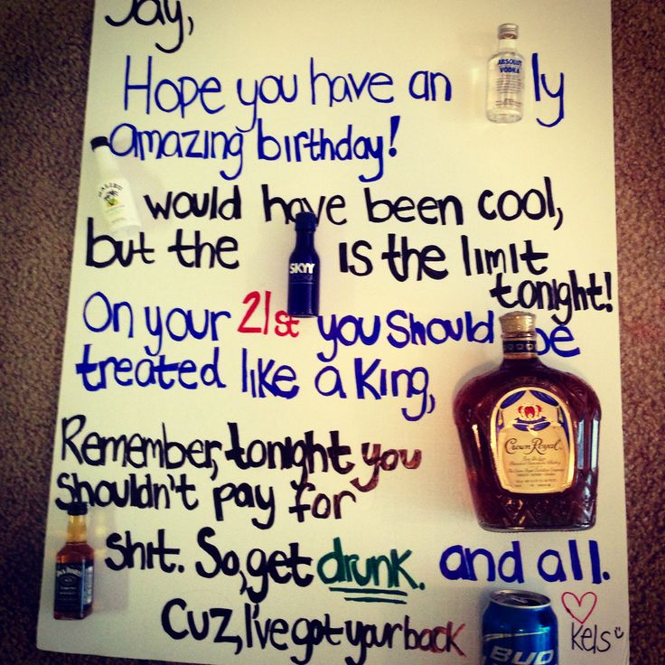 21st birthday present for my boyfriend :)Hope you have an ABSOLUTly amazing birthday! MALIBU would have been cool, but the SKYY is the limit tonight! On your birthday you should be treated like a King, CROWN and all. Remember, tonight you shouldn't pay for JACK shit. So get drunk. Cuz I've got your back BUD.
