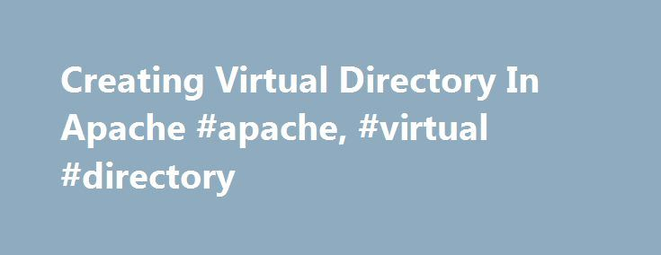 Creating Virtual Directory In Apache #apache, #virtual #directory http://property.nef2.com/creating-virtual-directory-in-apache-apache-virtual-directory/  # Creating Virtual Directory In Apache Posted on: 22 October 2011 By: admin Usually, we have to put our web application inside the document root of Apache in order to make the application accessible from the network. However, there is a trick to make the web application still accessible even though we put it outside of Apache's document…