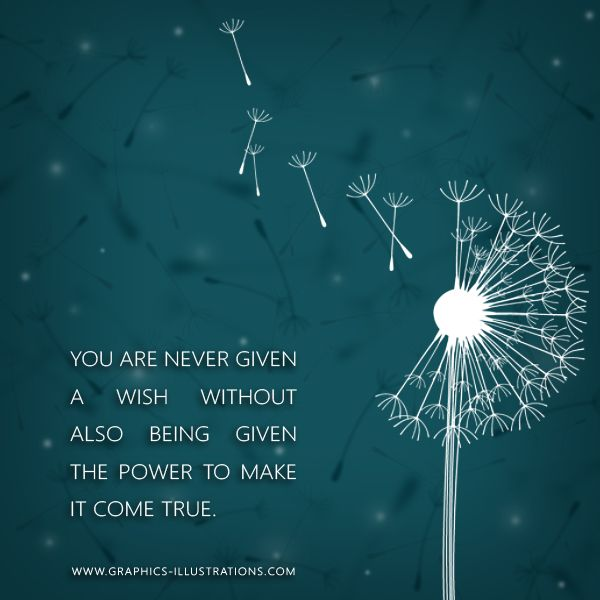 'You are never given a wish without also being given the power to make it come true.'