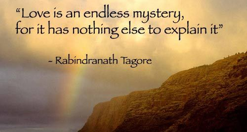 """Love is an endless mystery, for it has nothing else to explain it."" - Tagore"