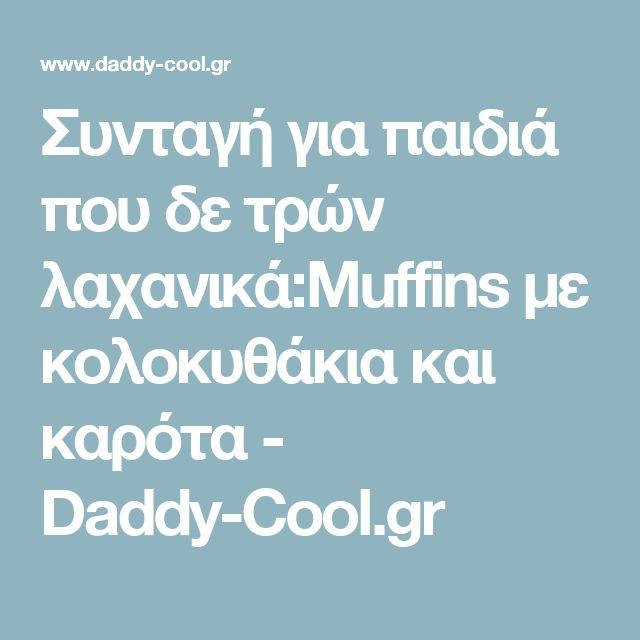 Συνταγή για παιδιά που δε τρών λαχανικά:Muffins με κολοκυθάκια και καρότα - Daddy-Cool.gr
