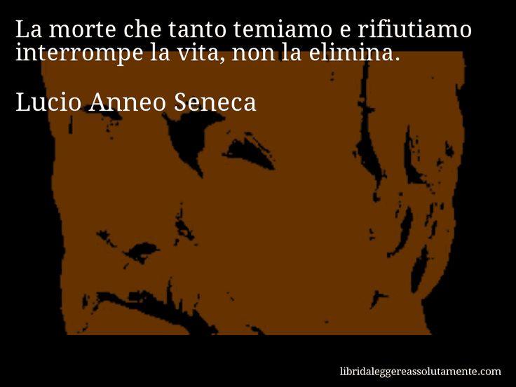 Aforisma di Lucio Anneo Seneca , La morte che tanto temiamo e rifiutiamo interrompe la vita, non la elimina.