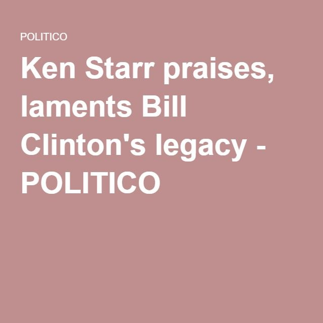Ken Starr praises, laments Bill Clinton's legacy - POLITICO
