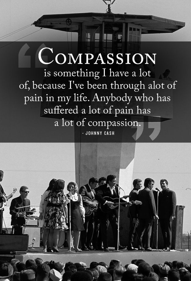 Be compassionate.   24 Life-Affirming Words Of Wisdom From Johnny Cash