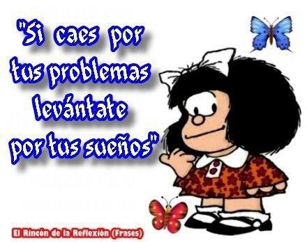 Si caes por tus problemas, levántate por tus sueños. Muy bueno, y Mafalda es una genia!! (bueno, Quino en realidad!!!!)