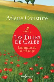 Arlette Cousture - Les filles de Caleb - Tome 3 - L'abandon de la mésange