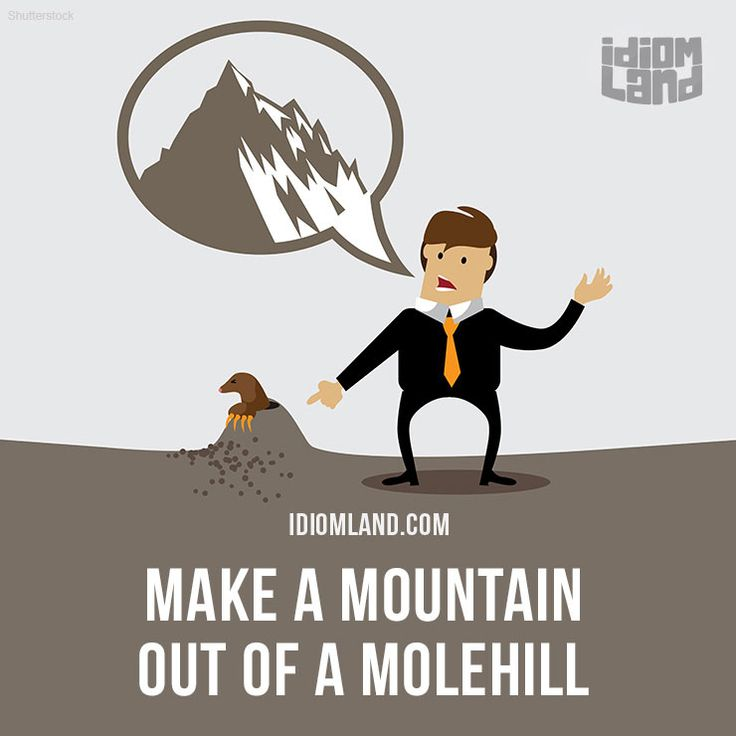 "idiomland: "" ""Make a mountain out of a molehill"" means ""to exaggerate a minor difficulty"". Example: You're making a mountain out of a molehill. You wrote one bad essay - it doesn't mean you're going to fail your exam. Get our apps for learning..."