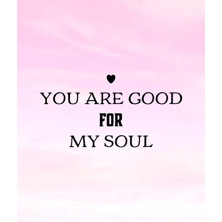 You are good for my soul