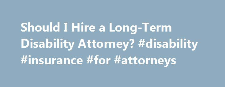Should I Hire a Long-Term Disability Attorney? #disability #insurance #for #attorneys http://mauritius.nef2.com/should-i-hire-a-long-term-disability-attorney-disability-insurance-for-attorneys/  # Should I Hire a Long-Term Disability Attorney? If you've been injured or become ill and can't work, and your long-term disability (LTD) insurance company denies you benefits, it's in your best interests to get an attorney. Unlike a disability claim with the federal government (Social Security…