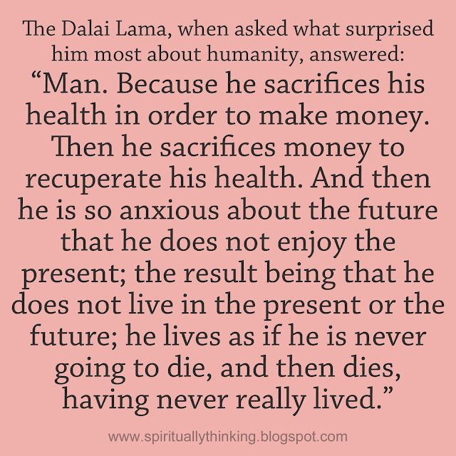 """The Dalai Lama, when asked what surprised him most about humanity, answered:   """"Man. Because he sacrifices his health in order to make money. Then he sacrifices money to recuperate his health. And then he is so anxious about the future that he does not enjoy the present; the result being that he does not live in the present or the future; he lives as if he is never going to die, and then dies, having never really lived."""""""