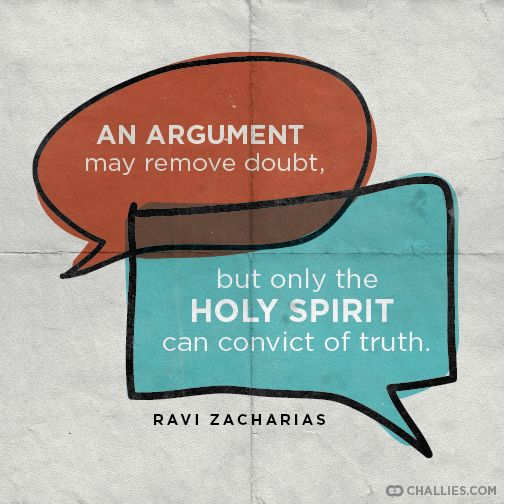"""An argument may remove doubt, but only the Holy Spirit can convict of truth."" —Ravi Zacharias"
