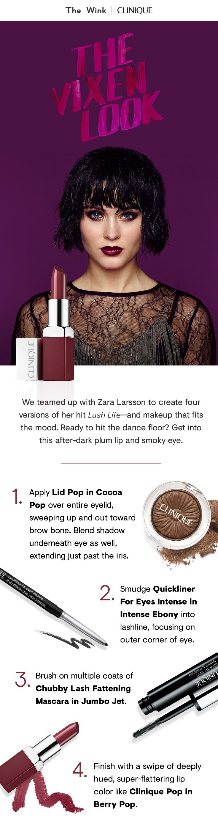 "We teamed up with Zara Larsson to create four versions of her hit ""Lush Life."" Get into this after-dark plum lip and smoky eye.  1. Apply Lid Pop in Cocoa Pop over entire eyelid, sweeping up and out toward brow bone. Blend shadow underneath eye as well.  2. Smudge Quickliner For Eyes Intense in Intense Ebony into lashline.  3. Apply multiple coats of Chubby Lash Fattening Mascara in Jumbo Jet.  4. Finish with Clinique Pop in Berry Pop."
