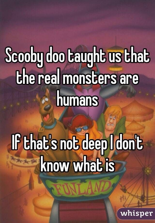 """Scooby doo taught us that the real monsters are humans, If that's not deep I don't know what is"""