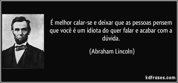 É melhor calar-se e deixar que as pessoas pensem que você é um idiota do quer falar e acabar com a dúvida. (Abraham Lincoln)
