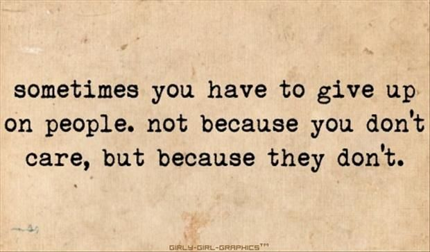 Sometimes you have to give up on people not because YOU don't care, but because THEY don't.