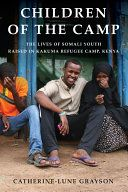 Children of the camp : the lives of Somali youth raised in Kakuma refugee camp, Kenya / Catherine-Lune Grayson